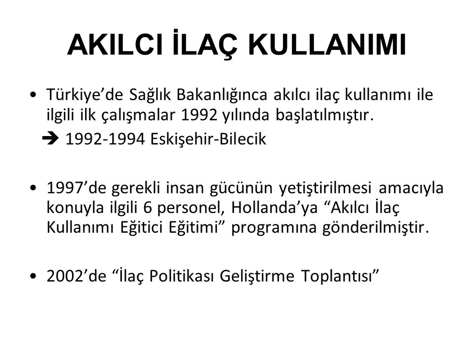 AKILCI İLAÇ KULLANIMI •Türkiye'de Sağlık Bakanlığınca akılcı ilaç kullanımı ile ilgili ilk çalışmalar 1992 yılında başlatılmıştır.  1992-1994 Eskişeh
