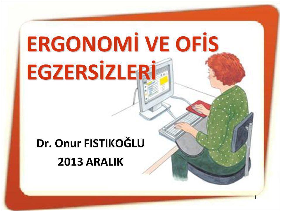 ERGONOMİ VE OFİS EGZERSİZLERİ 1 Dr. Onur FISTIKOĞLU 2013 ARALIK