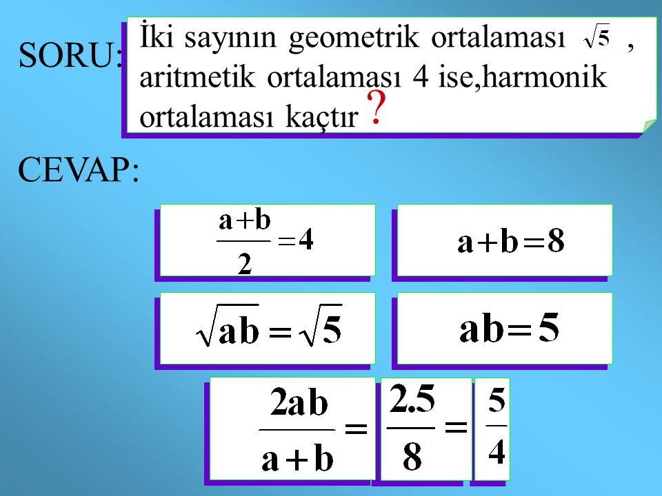 SORU: ? CEVAP: İki sayının geometrik ortalaması, aritmetik ortalaması 4 ise,harmonik ortalaması kaçtır