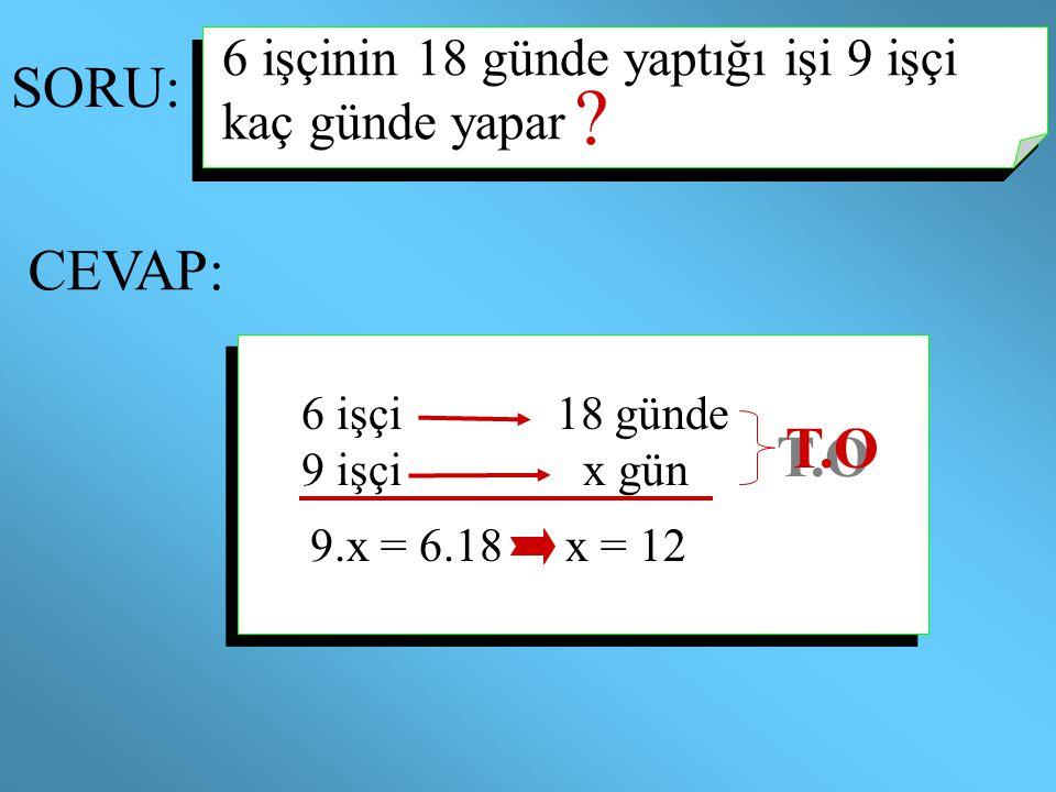 SORU: CEVAP: ? 6 işçinin 18 günde yaptığı işi 9 işçi kaç günde yapar 6 işçi18 günde 9 işçix gün 9.x = 6.18 T.O x = 12