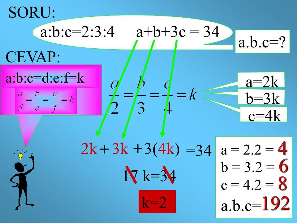 SORU: a:b:c=2:3:4 a+b+3c = 34 a.b.c=? CEVAP: a:b:c=d:e:f=k a=2k b=3k c=4k 2k3k3(4k) =34 17 k=34 k=2 4 a = 2.2 = 4 6 b = 3.2 = 6 8 c = 4.2 = 8 a.b.c= 1