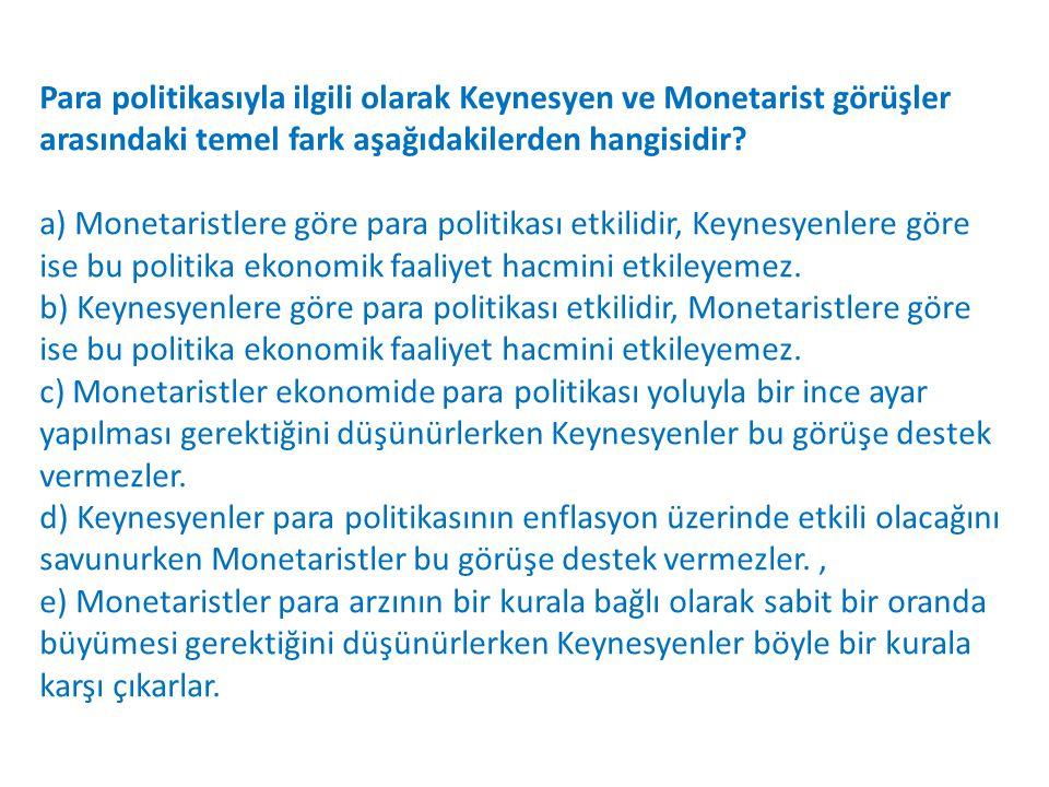 Para politikasıyla ilgili olarak Keynesyen ve Monetarist görüşler arasındaki temel fark aşağıdakilerden hangisidir.