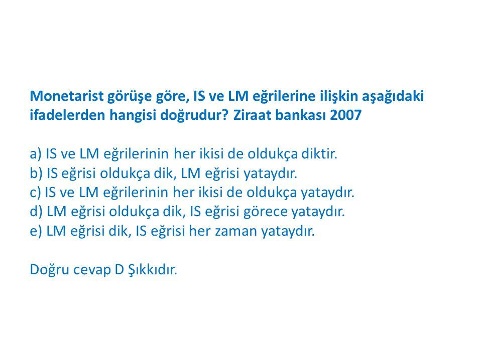 Monetarist görüşe göre, IS ve LM eğrilerine ilişkin aşağıdaki ifadelerden hangisi doğrudur.