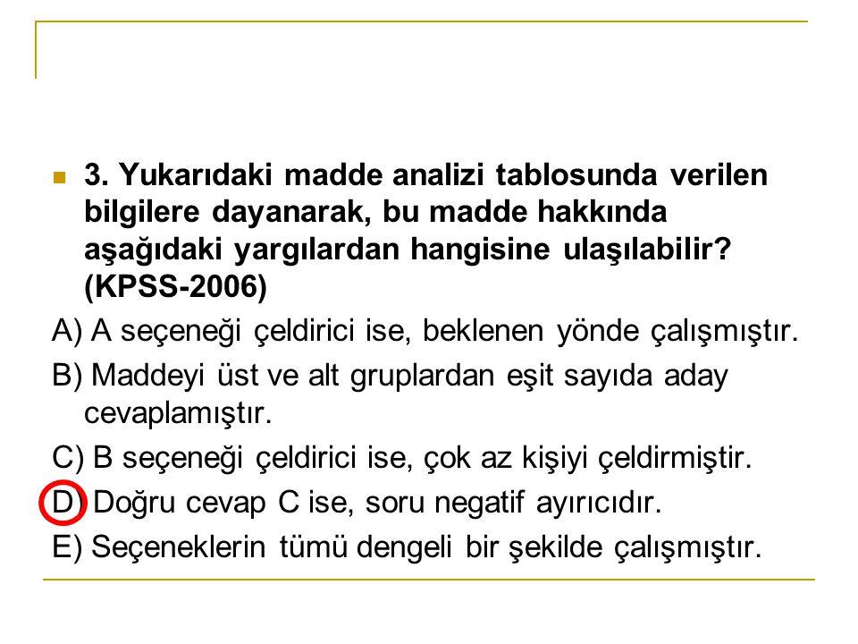  3. Yukarıdaki madde analizi tablosunda verilen bilgilere dayanarak, bu madde hakkında aşağıdaki yargılardan hangisine ulaşılabilir? (KPSS-2006) A) A