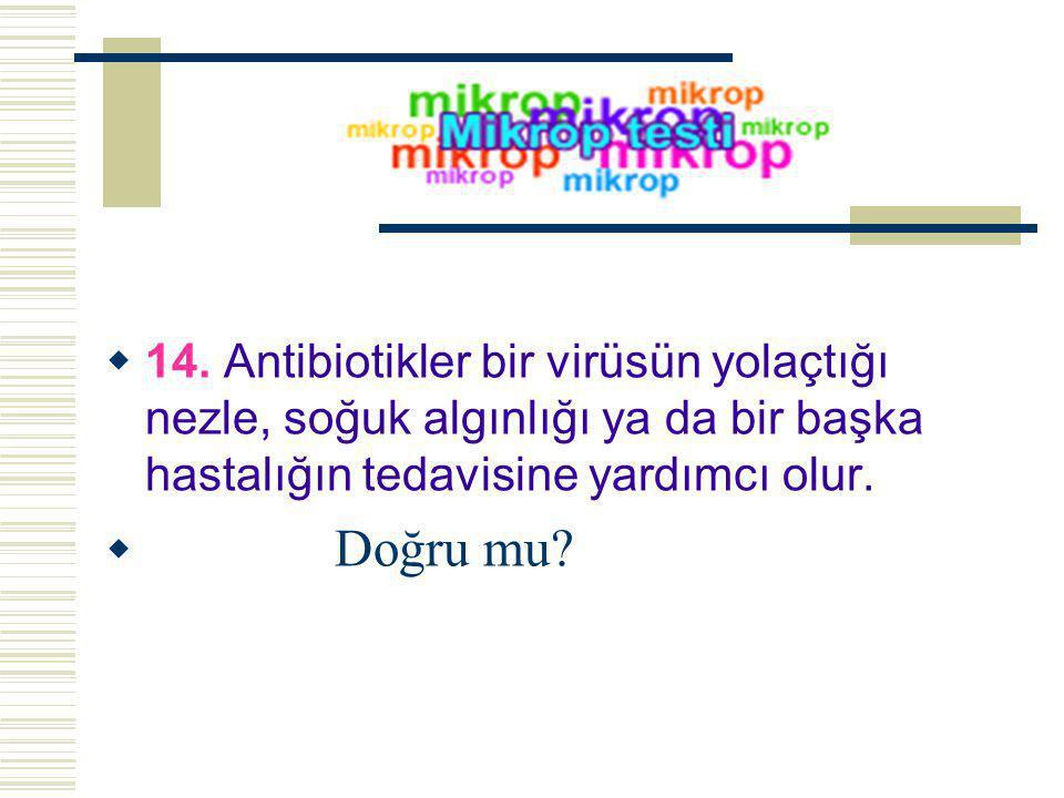  14. Antibiotikler bir virüsün yolaçtığı nezle, soğuk algınlığı ya da bir başka hastalığın tedavisine yardımcı olur.  Doğru mu?