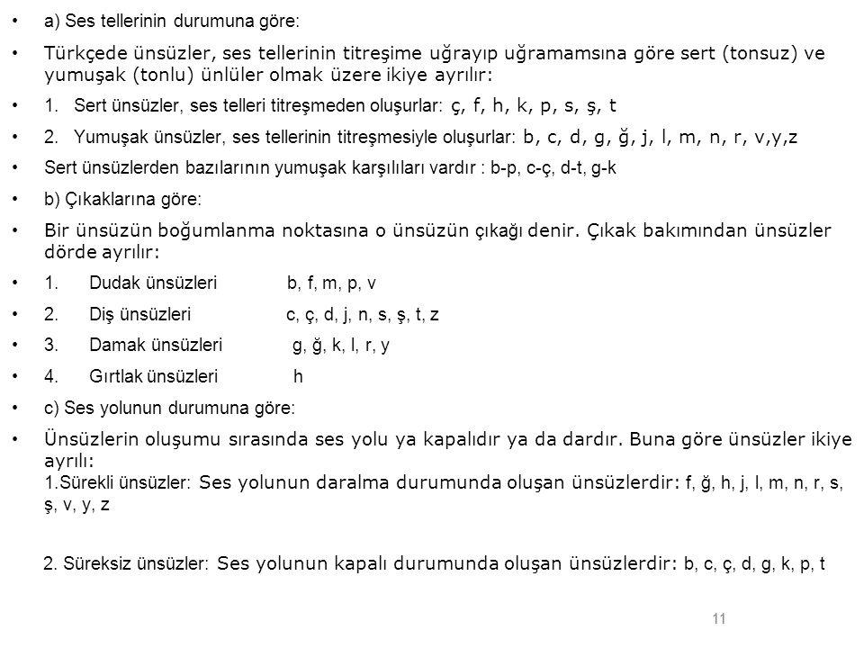 11 •a) Ses tellerinin durumuna göre: • Türkçede ünsüzler, ses tellerinin titreşime uğrayıp uğramamsına göre sert (tonsuz) ve yumuşak (tonlu) ünlüler o