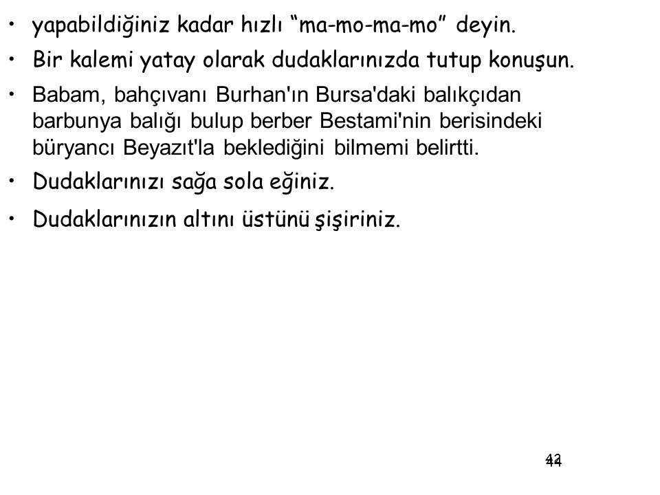 """44 •yapabildiğiniz kadar hızlı """"ma-mo-ma-mo"""" deyin. •Bir kalemi yatay olarak dudaklarınızda tutup konuşun. • Babam, bahçıvanı Burhan'ın Bursa'daki bal"""