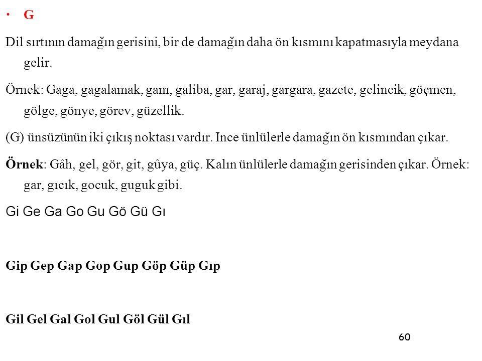 60 • G Dil sırtının damag ̆ ın gerisini, bir de damag ̆ ın daha ön kısmını kapatmasıyla meydana gelir. Örnek: Gaga, gagalamak, gam, galiba, gar, garaj