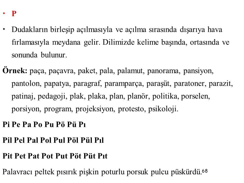 68 • P • Dudakların birles ̧ ip açılmasıyla ve açılma sırasında dıs ̧ arıya hava fırlamasıyla meydana gelir. Dilimizde kelime bas ̧ ında, ortasında ve