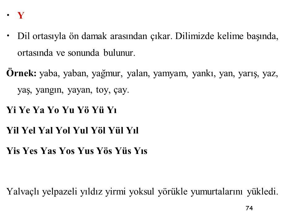 74 • Y • Dil ortasıyla ön damak arasından çıkar. Dilimizde kelime bas ̧ ında, ortasında ve sonunda bulunur. Örnek: yaba, yaban, yag ̆ mur, yalan, yamy