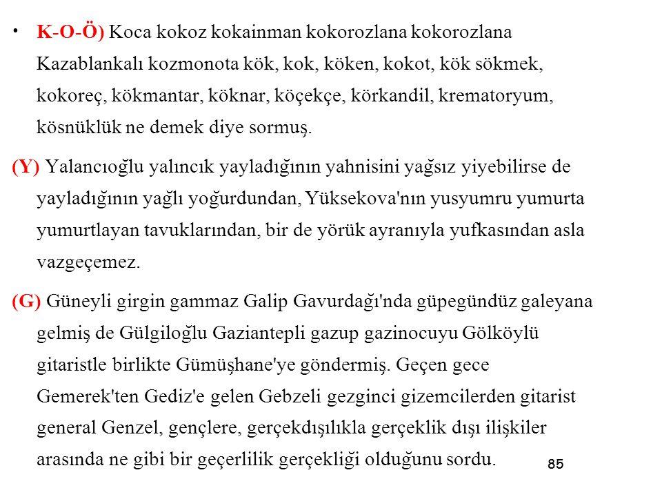85 • K-O-Ö) Koca kokoz kokainman kokorozlana kokorozlana Kazablankalı kozmonota kök, kok, köken, kokot, kök sökmek, kokoreç, kökmantar, köknar, köçekç