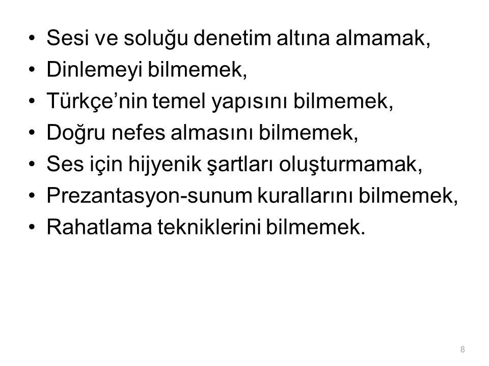 •Sesi ve soluğu denetim altına almamak, •Dinlemeyi bilmemek, •Türkçe'nin temel yapısını bilmemek, •Doğru nefes almasını bilmemek, •Ses için hijyenik ş