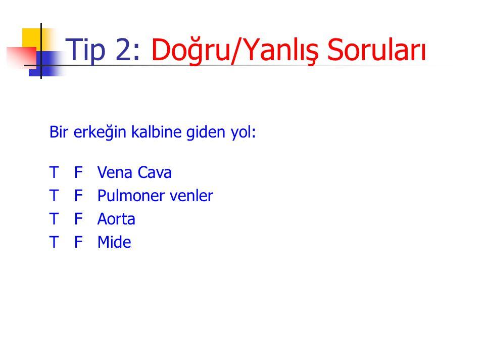 Tip 2: Doğru/Yanlış Soruları Bir erkeğin kalbine giden yol: T F Vena Cava T F Pulmoner venler T F Aorta T F Mide