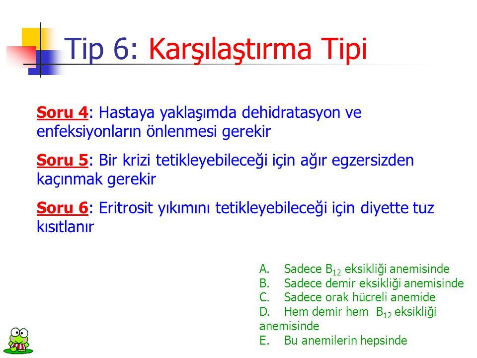 Soru 4: Hastaya yaklaşımda dehidratasyon ve enfeksiyonların önlenmesi gerekir Tip 6: Karşılaştırma Tipi A.Sadece B 12 eksikliği anemisinde B. Sadece d