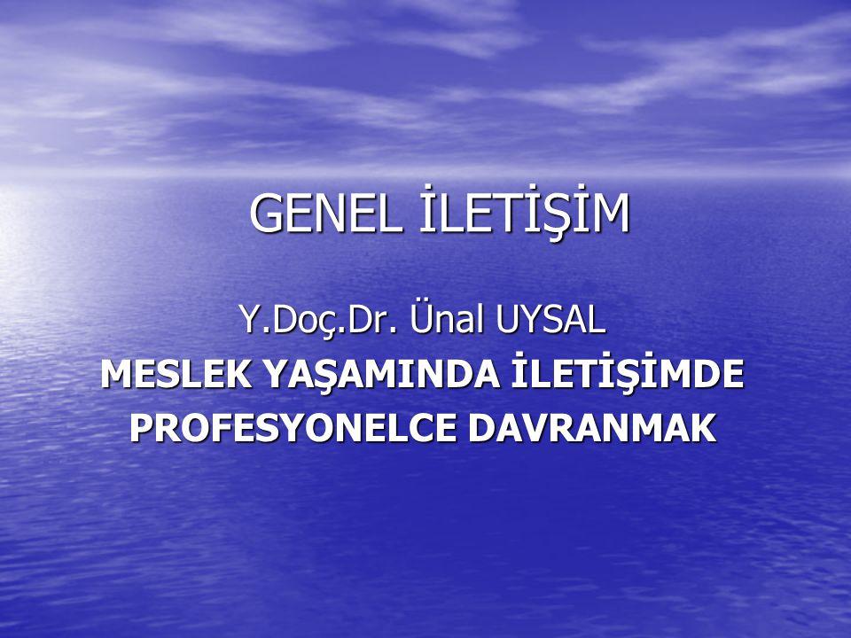 GENEL İLETİŞİM Y.Doç.Dr. Ünal UYSAL MESLEK YAŞAMINDA İLETİŞİMDE PROFESYONELCE DAVRANMAK