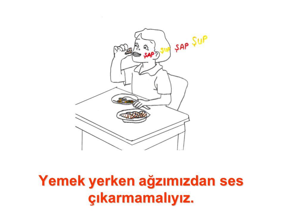 Yemek yerken ağzımızdan ses çıkarmamalıyız.