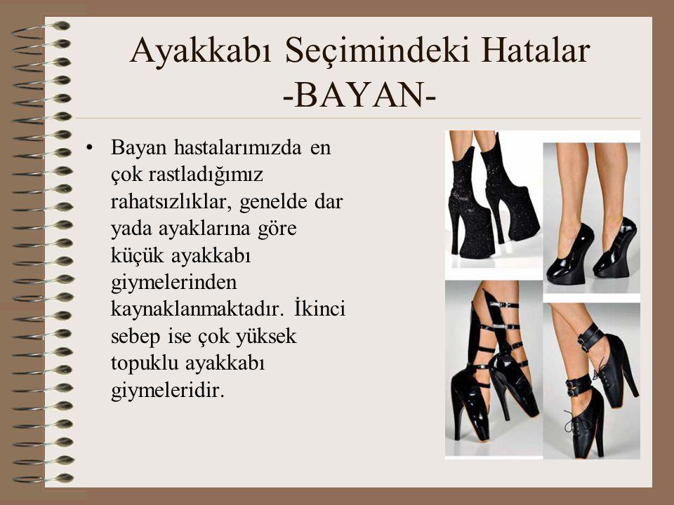 Ayakkabı Seçimi •Çok yüksek topuklu ayakkabılar vücudun tüm yükünü metetars bölgesine vererek, transvers ark çökmelerine, metetars bölgesinde nasırlaşmalara ve daha bir çok patolojik vakaya sebep olur