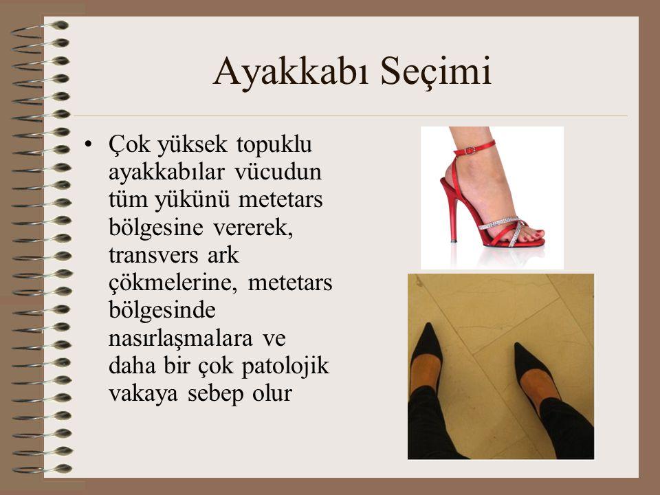 Ayakkabı Seçimi •Çok yüksek topuklu ayakkabılar vücudun tüm yükünü metetars bölgesine vererek, transvers ark çökmelerine, metetars bölgesinde nasırlaş
