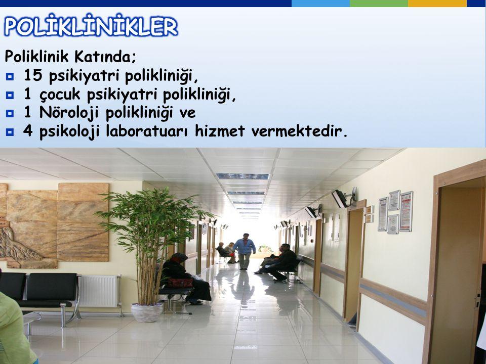 Poliklinik Katında;  15 psikiyatri polikliniği,  1 çocuk psikiyatri polikliniği,  1 Nöroloji polikliniği ve  4 psikoloji laboratuarı hizmet vermektedir.