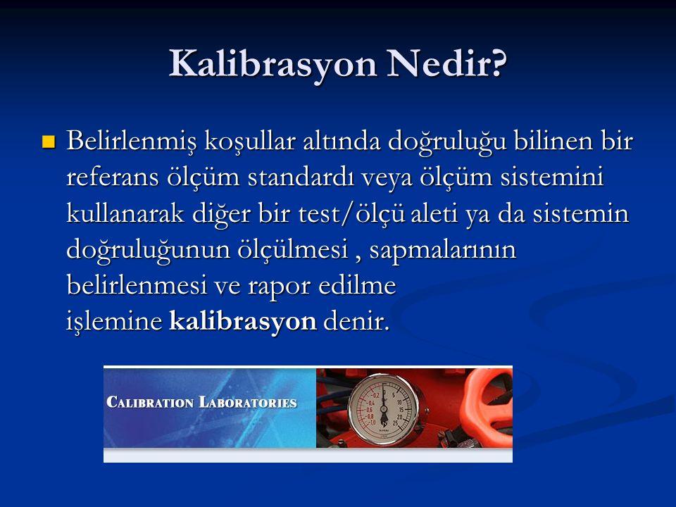 Kalibrasyon Nedir?  Belirlenmiş koşullar altında doğruluğu bilinen bir referans ölçüm standardı veya ölçüm sistemini kullanarak diğer bir test/ölçü a