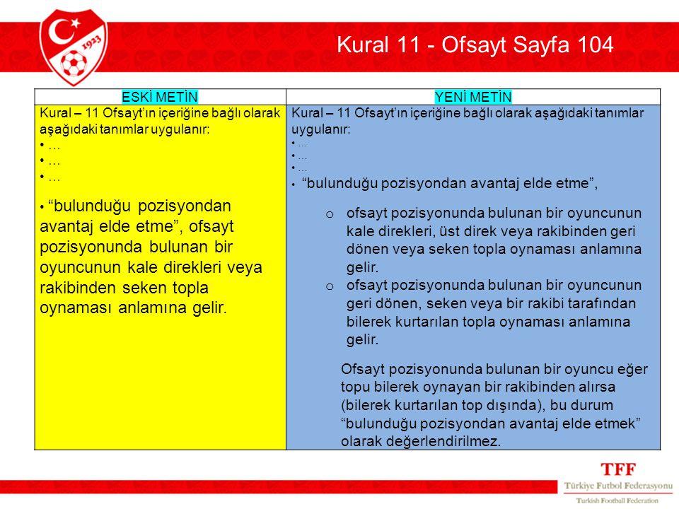 """Kural 11 - Ofsayt Sayfa 104 ESKİ METİN YENİ METİN Kural – 11 Ofsayt'ın içeriğine bağlı olarak aşağıdaki tanımlar uygulanır: • … • """"bulunduğu pozisyond"""