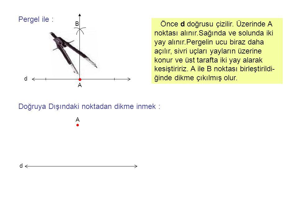 A Pergel ile : d B Önce d doğrusu çizilir. Üzerinde A noktası alınır.Sağında ve solunda iki yay alınır.Pergelin ucu biraz daha açılır, sivri uçları ya