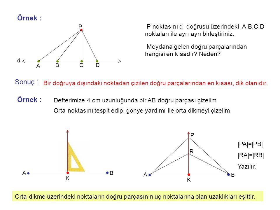 Örnek : P P noktasını d doğrusu üzerindeki A,B,C,D noktaları ile ayrı ayrı birleştiriniz. A BCD d Meydana gelen doğru parçalarından hangisi en kısadır