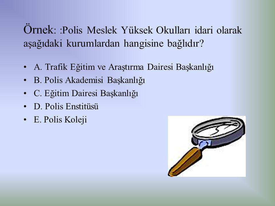 Örnek : :Polis Meslek Yüksek Okulları idari olarak aşağıdaki kurumlardan hangisine bağlıdır? •A. Trafik Eğitim ve Araştırma Dairesi Başkanlığı •B. Pol