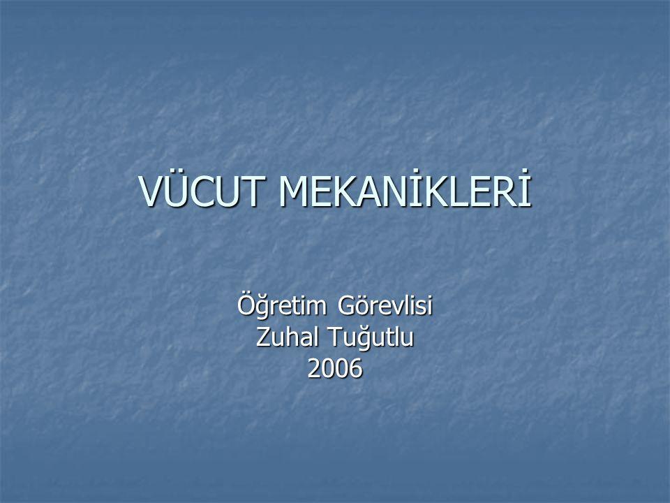 VÜCUT MEKANİKLERİ Öğretim Görevlisi Zuhal Tuğutlu 2006