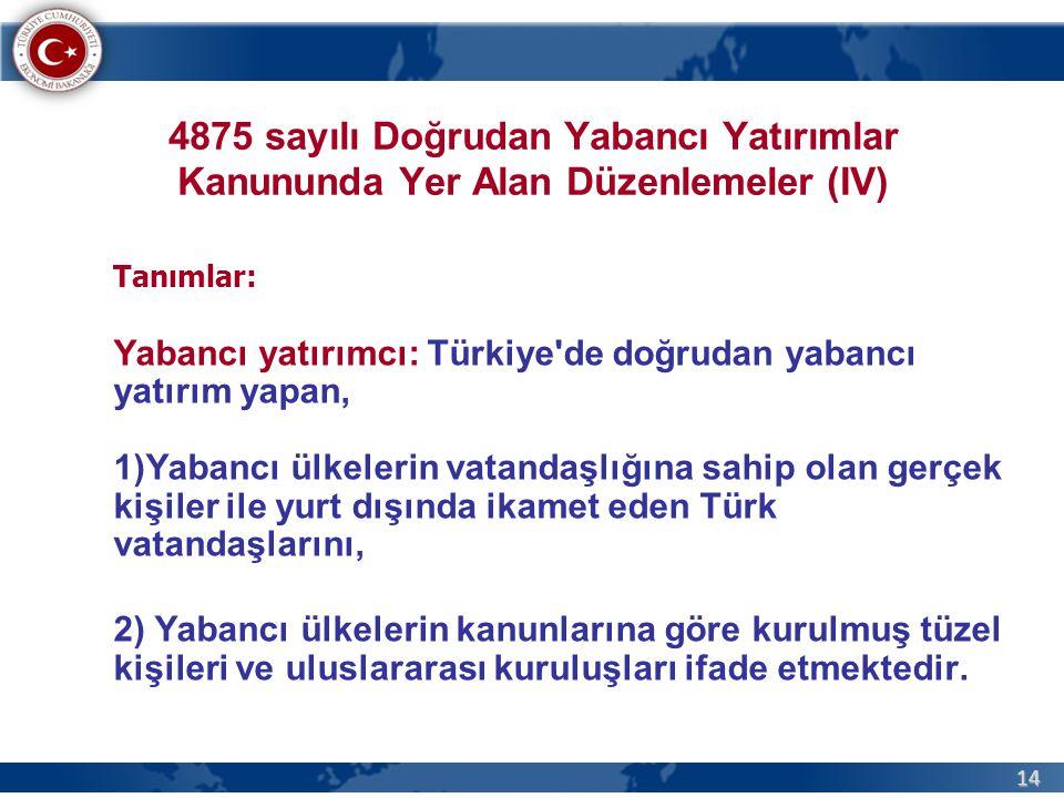 14 4875 sayılı Doğrudan Yabancı Yatırımlar Kanununda Yer Alan Düzenlemeler (IV) Tanımlar: Yabancı yatırımcı: Türkiye de doğrudan yabancı yatırım yapan, 1)Yabancı ülkelerin vatandaşlığına sahip olan gerçek kişiler ile yurt dışında ikamet eden Türk vatandaşlarını, 2) Yabancı ülkelerin kanunlarına göre kurulmuş tüzel kişileri ve uluslararası kuruluşları ifade etmektedir.