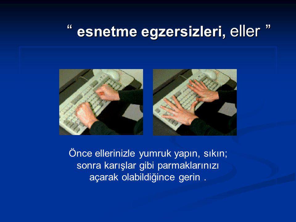 """"""" esnetme egzersizleri, eller """" Önce ellerinizle yumruk yapın, sıkın; sonra karışlar gibi parmaklarınızı açarak olabildiğince gerin."""