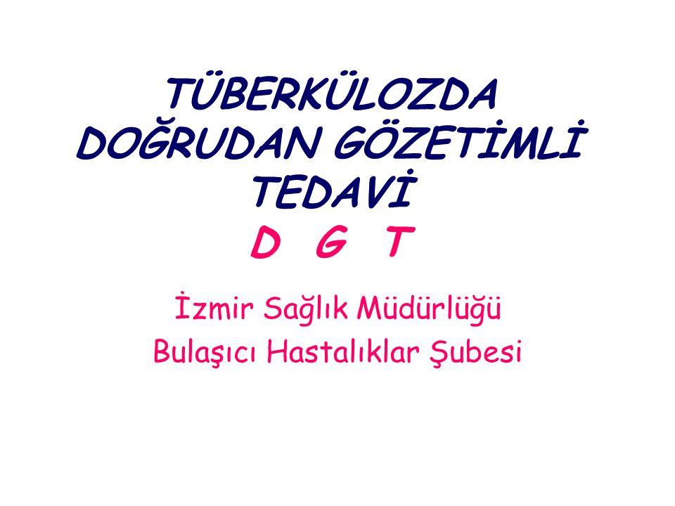 TÜBERKÜLOZDA DOĞRUDAN GÖZETİMLİ TEDAVİ D G T İzmir Sağlık Müdürlüğü Bulaşıcı Hastalıklar Şubesi