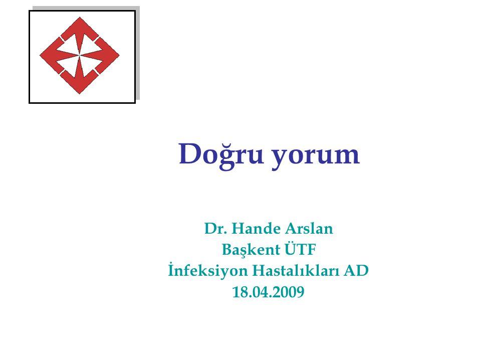 Doğru yorum Dr. Hande Arslan Başkent ÜTF İnfeksiyon Hastalıkları AD 18.04.2009