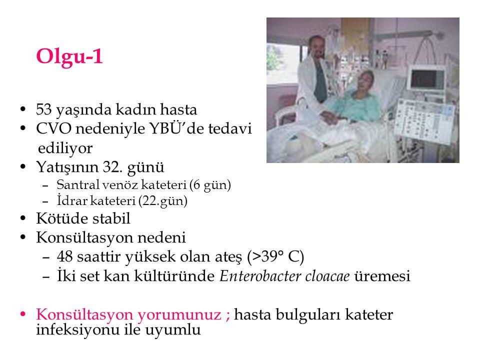 •53 yaşında kadın hasta •CVO nedeniyle YBÜ'de tedavi ediliyor •Yatışının 32. günü –Santral venöz kateteri (6 gün) –İdrar kateteri (22.gün) •Kötüde sta