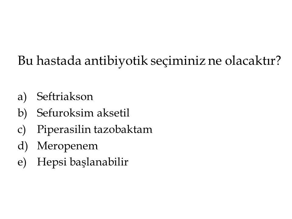 Bu hastada antibiyotik seçiminiz ne olacaktır? a)Seftriakson b)Sefuroksim aksetil c)Piperasilin tazobaktam d)Meropenem e)Hepsi başlanabilir