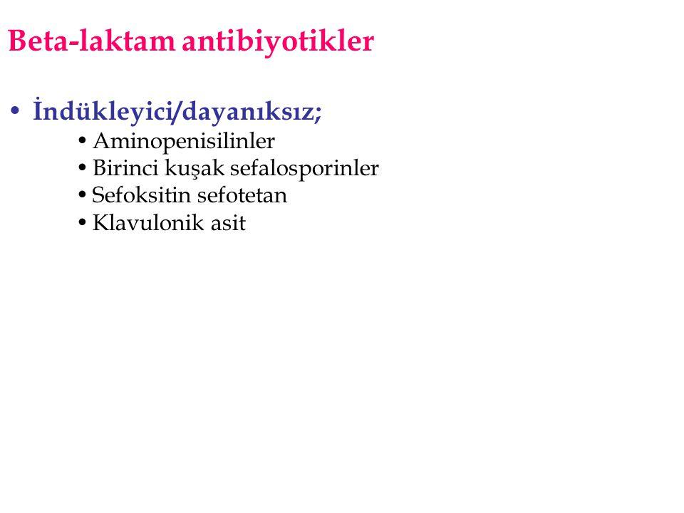 Beta-laktam antibiyotikler • İndükleyici/dayanıksız; •Aminopenisilinler •Birinci kuşak sefalosporinler •Sefoksitin sefotetan •Klavulonik asit