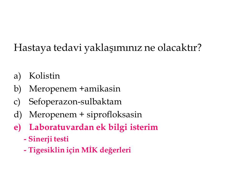 Hastaya tedavi yaklaşımınız ne olacaktır? a)Kolistin b)Meropenem +amikasin c)Sefoperazon-sulbaktam d)Meropenem + siprofloksasin e)Laboratuvardan ek bi