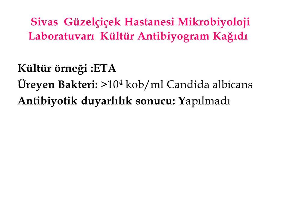 Sivas Güzelçiçek Hastanesi Mikrobiyoloji Laboratuvarı Kültür Antibiyogram Kağıdı Kültür örneği :ETA Üreyen Bakteri: >10 4 kob/ml Candida albicans Anti