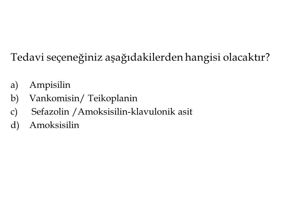 Tedavi seçeneğiniz aşağıdakilerden hangisi olacaktır? a)Ampisilin b)Vankomisin/ Teikoplanin c) Sefazolin /Amoksisilin-klavulonik asit d)Amoksisilin