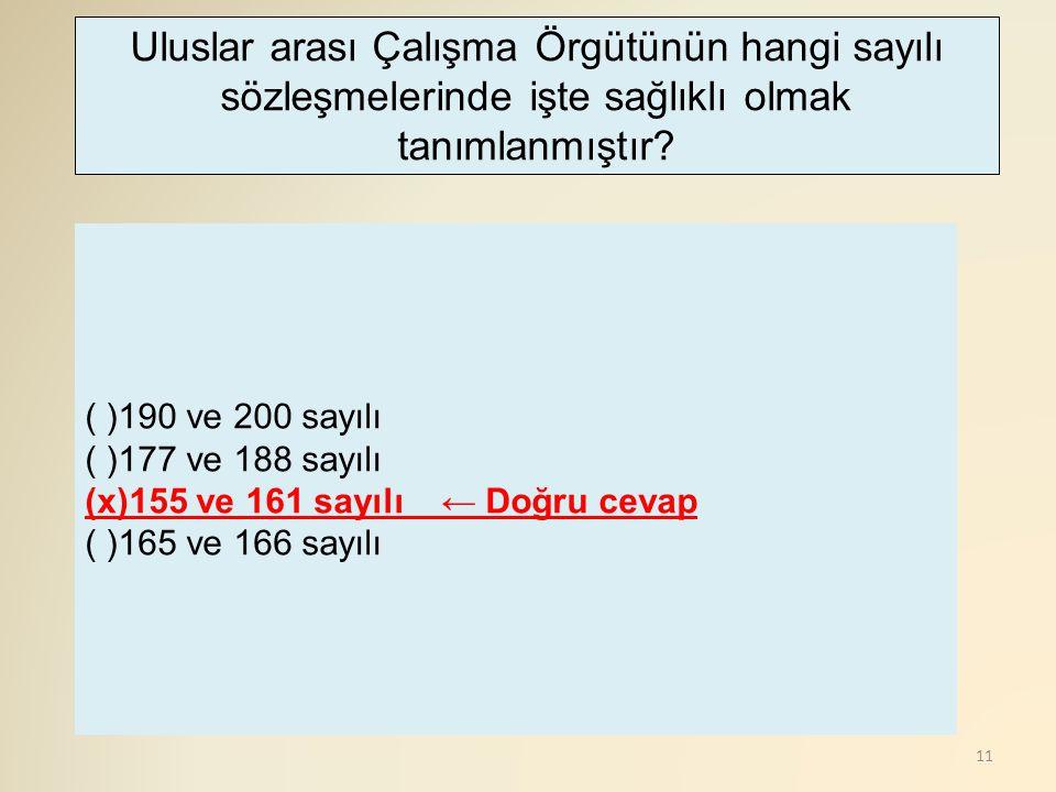 11 ( )190 ve 200 sayılı ( )177 ve 188 sayılı (x)155 ve 161 sayılı ← Doğru cevap ( )165 ve 166 sayılı Uluslar arası Çalışma Örgütünün hangi sayılı sözl