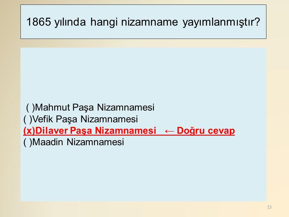 15 ( )Mahmut Paşa Nizamnamesi ( )Vefik Paşa Nizamnamesi (x)Dilaver Paşa Nizamnamesi ← Doğru cevap ( )Maadin Nizamnamesi 1865 yılında hangi nizamname y
