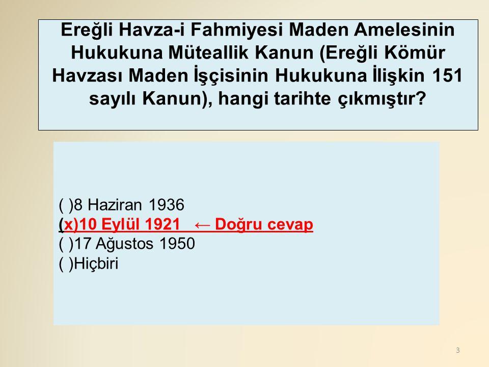 3 ( )8 Haziran 1936 (x)10 Eylül 1921 ← Doğru cevap ( )17 Ağustos 1950 ( )Hiçbiri Ereğli Havza-i Fahmiyesi Maden Amelesinin Hukukuna Müteallik Kanun (E