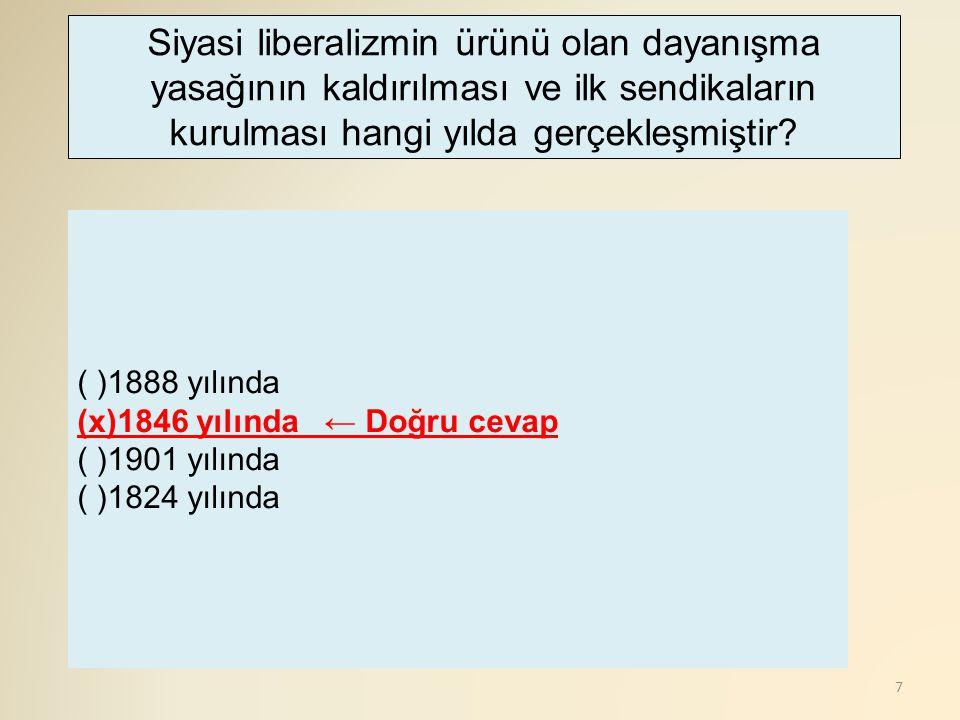 7 ( )1888 yılında (x)1846 yılında ← Doğru cevap ( )1901 yılında ( )1824 yılında Siyasi liberalizmin ürünü olan dayanışma yasağının kaldırılması ve ilk