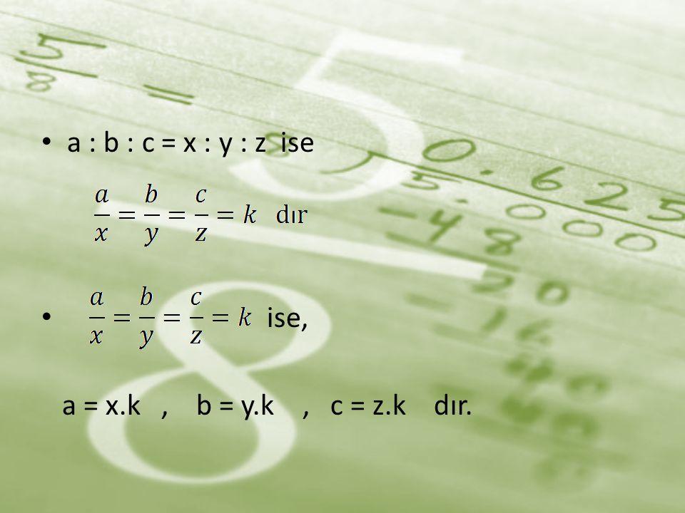 • a : b : c = x : y : z ise • ise, a = x.k, b = y.k, c = z.k dır.
