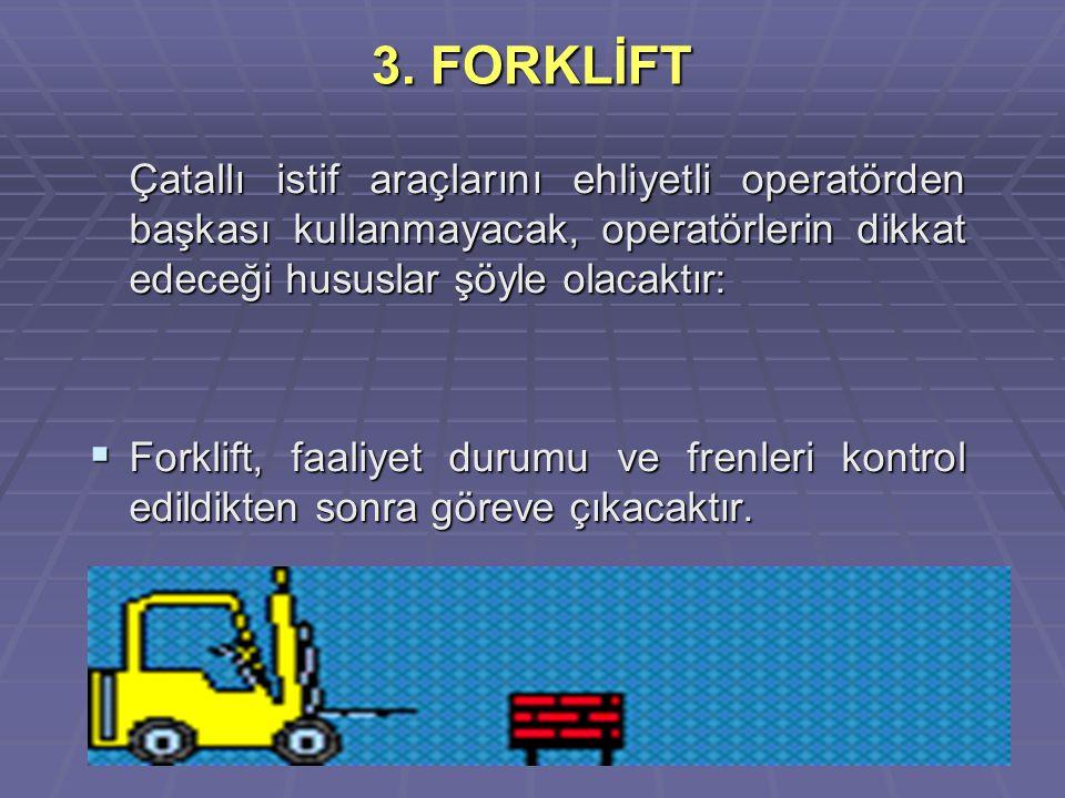 103 3. FORKLİFT Çatallı istif araçlarını ehliyetli operatörden başkası kullanmayacak, operatörlerin dikkat edeceği hususlar şöyle olacaktır:  Forklif