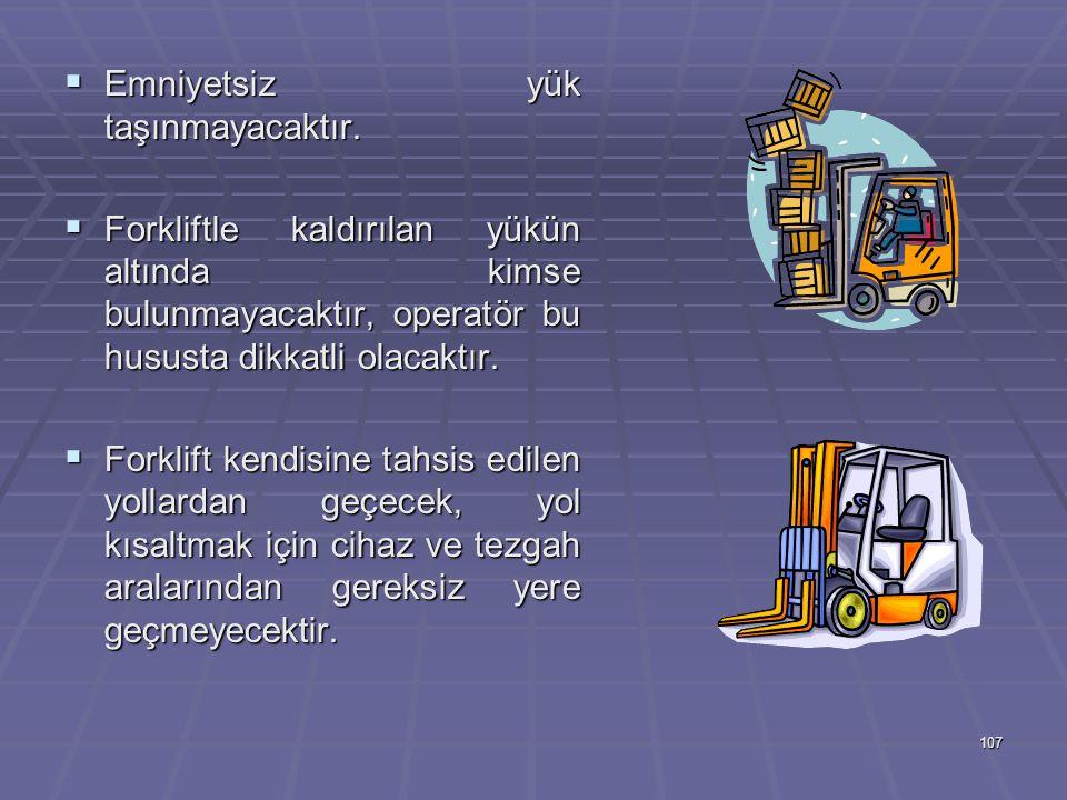 107  Emniyetsiz yük taşınmayacaktır.  Forkliftle kaldırılan yükün altında kimse bulunmayacaktır, operatör bu hususta dikkatli olacaktır.  Forklift