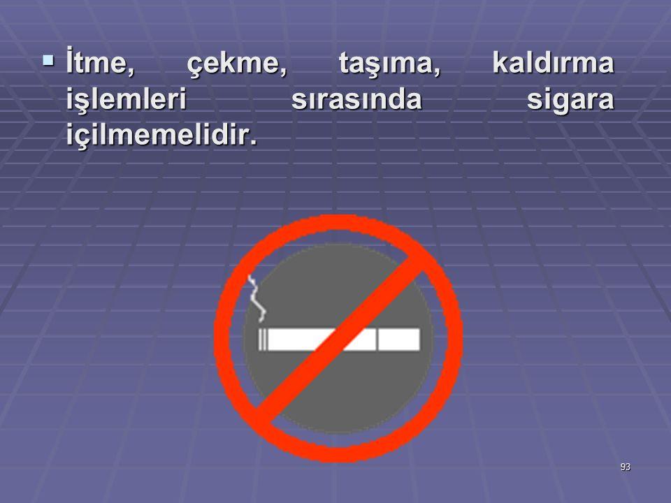 93  İtme, çekme, taşıma, kaldırma işlemleri sırasında sigara içilmemelidir.