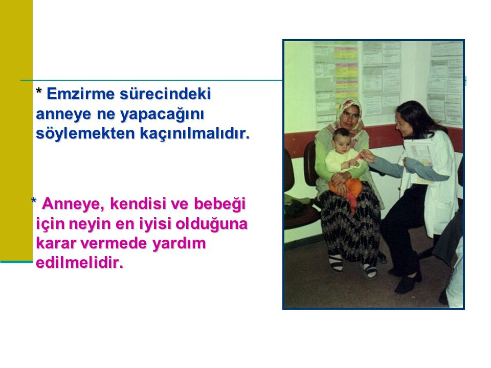 * Emzirme sürecindeki anneye ne yapacağını söylemekten kaçınılmalıdır. * Anneye, kendisi ve bebeği için neyin en iyisi olduğuna karar vermede yardım e