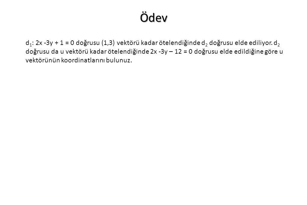 Ödev d 1 : 2x -3y + 1 = 0 doğrusu (1,3) vektörü kadar ötelendiğinde d 2 doğrusu elde ediliyor. d 2 doğrusu da u vektörü kadar ötelendiğinde 2x -3y – 1