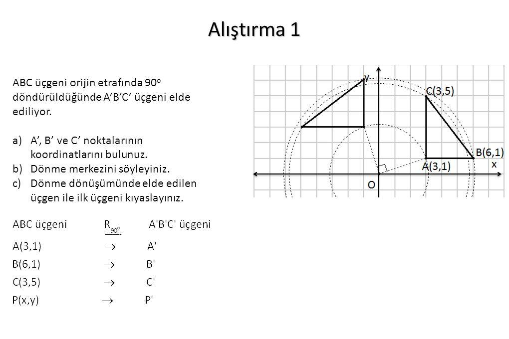 Alıştırma 1 ABC üçgeni orijin etrafında 90 o döndürüldüğünde A'B'C' üçgeni elde ediliyor. a)A', B' ve C' noktalarının koordinatlarını bulunuz. b)Dönme